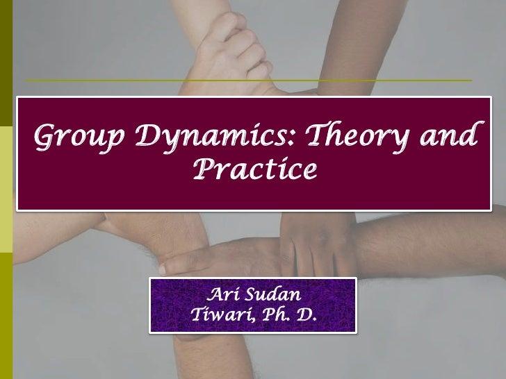 Group Dynamics: Theory and         Practice           Ari Sudan         Tiwari, Ph. D.