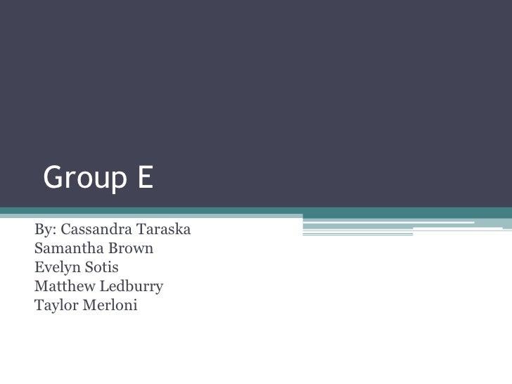Group E<br />By: Cassandra Taraska<br />Samantha Brown <br />Evelyn Sotis<br />Matthew Ledburry<br />Taylor Merloni<br />