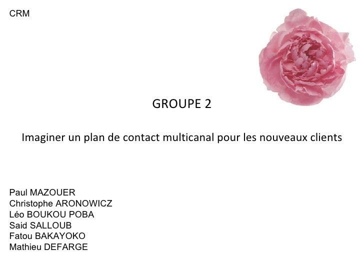 GROUPE 2 Imaginer un plan de contact multicanal pour les nouveaux clients Paul MAZOUER Christophe ARONOWICZ Léo BOUKOU POB...