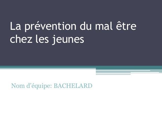 La prévention du mal être chez les jeunes  Nom d'équipe: BACHELARD