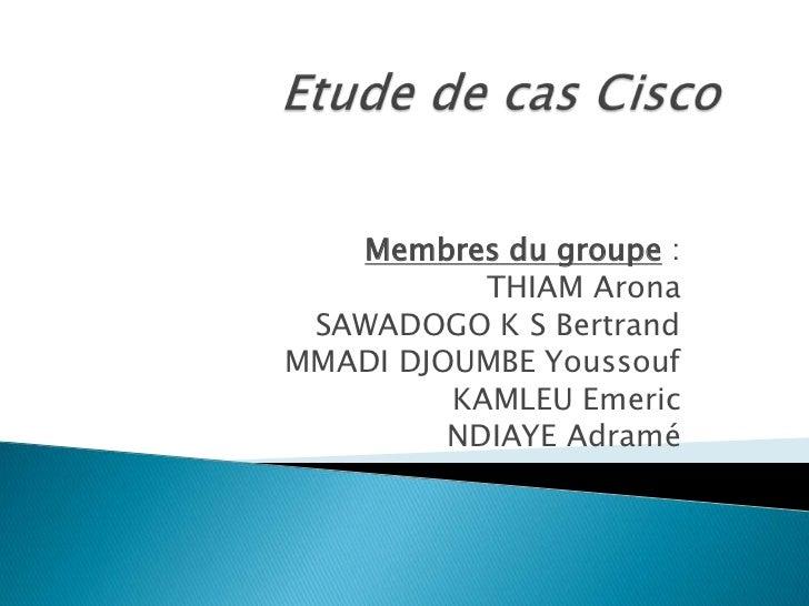 Etude de cas Cisco<br />Membres du groupe:<br />THIAM Arona<br />SAWADOGO K S Bertrand<br />MMADI DJOUMBE Youssouf<br />...