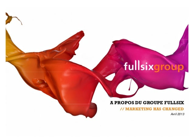 A PROPOS DU GROUPE FULLSIX// MARKETING HAS CHANGEDAvril 2013