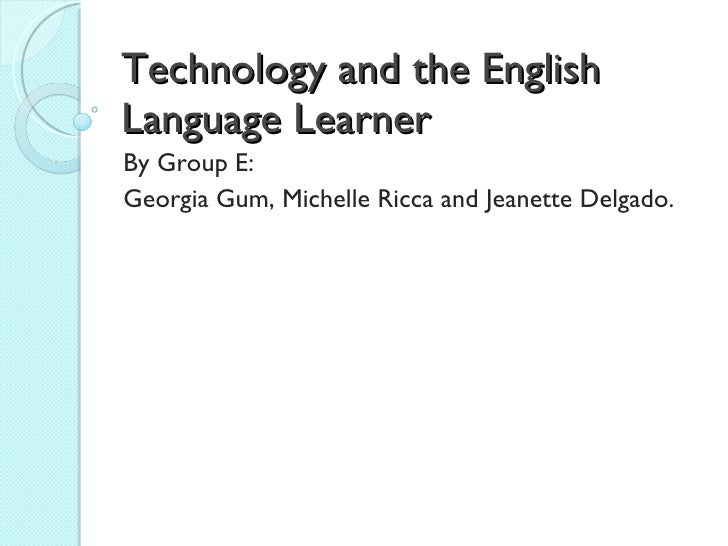 Technology and the English Language Learner By Group E:  Georgia Gum, Michelle Ricca and Jeanette Delgado.