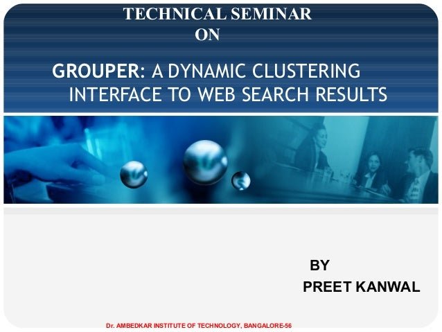 TECHNICAL SEMINAR ON  GROUPER: A DYNAMIC CLUSTERING INTERFACE TO WEB SEARCH RESULTS  BY PREET KANWAL Dr. AMBEDKAR INSTITUT...