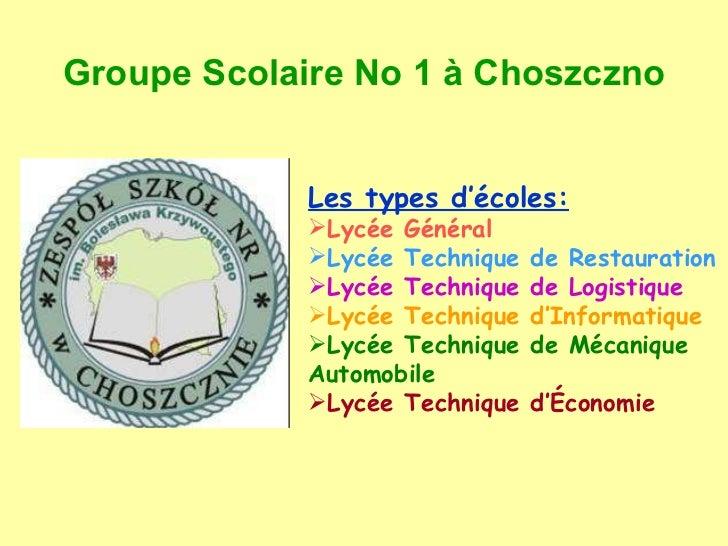 Groupe Scolaire No 1  à Choszczno <ul><li>Les types d'écoles: </li></ul><ul><li>Lycée Général </li></ul><ul><li>Lycée Tech...