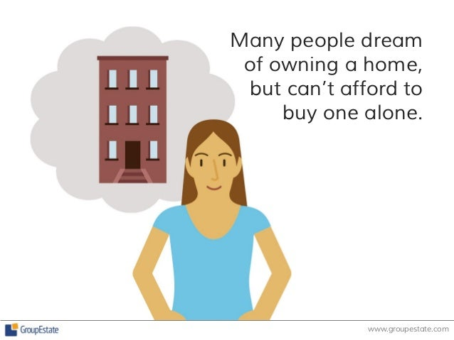 Many people dream  of owning a home,  but can't afford to  buy one alone.  www.groupestate.com