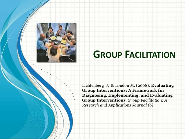 GROUP FACILITATION Lichtenberg J. & London M. (2008). Evaluating Group Interventions: A Framework for Diagnosing, Implemen...