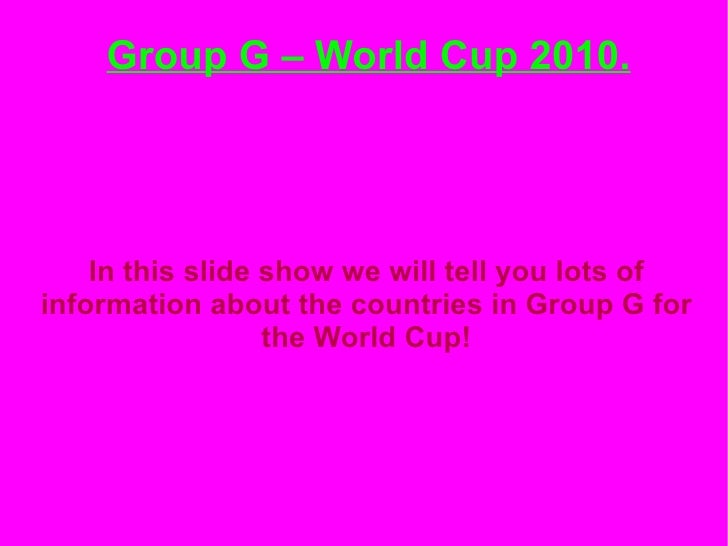 Group G – World Cup 2010.   <ul><ul><li>In this slide show we will tell you lots of information about the countries in Gro...