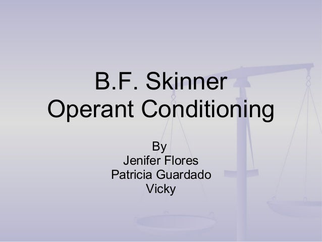 B.F. Skinner Operant Conditioning By Jenifer Flores Patricia Guardado Vicky