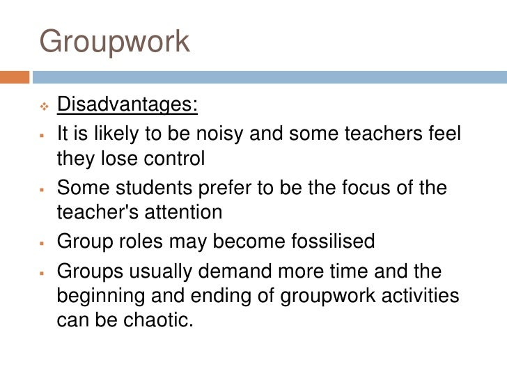 advantages and disadvantages of working in a group essay Nattily what are the advantages and disadvantages to teamwork teamwork, some think it's just plain boring while others think it's fun and very helpful teamwork mostly only has advantages.