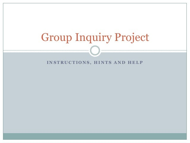 I N S T R U C T I O N S , H I N T S A N D H E L P Group Inquiry Project
