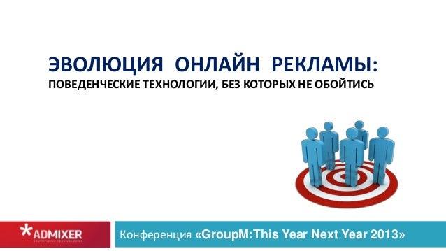 ЭВОЛЮЦИЯ ОНЛАЙН РЕКЛАМЫ: ПОВЕДЕНЧЕСКИЕ ТЕХНОЛОГИИ, БЕЗ КОТОРЫХ НЕ ОБОЙТИСЬ Конференция «GroupM:This Year Next Year 2013»