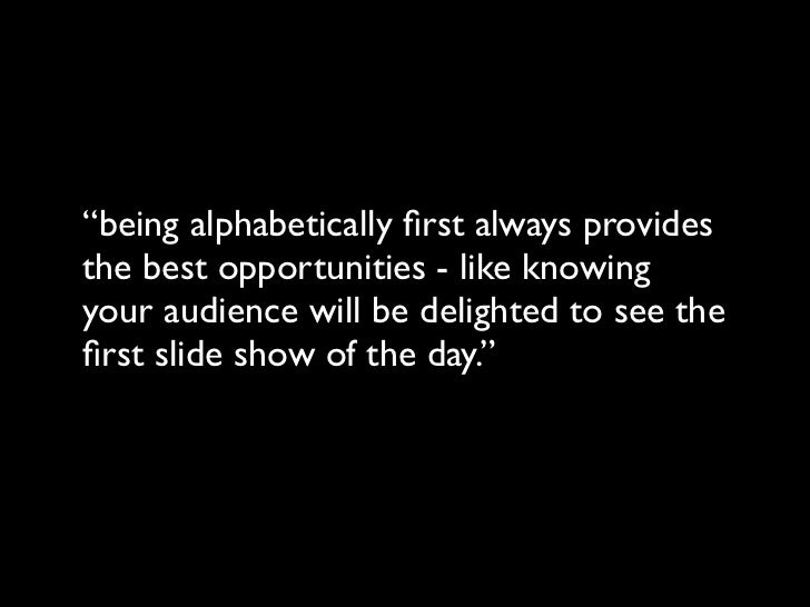 """being alphabetically first always providesthe best opportunities - like knowingyour audience will be delighted to see thefi..."