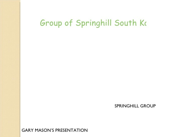 Group of Springhill South Korea: The                            SPRINGHILL GROUPGARY MASON'S PRESENTATION