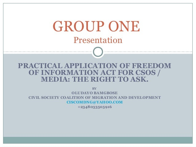 PRACTICAL APPLICATION OF FREEDOM OF INFORMATION ACT FOR CSOS / MEDIA: THE RIGHT TO ASK. BY OLUDAYO BAMGBOSE CIVIL SOCIETY ...