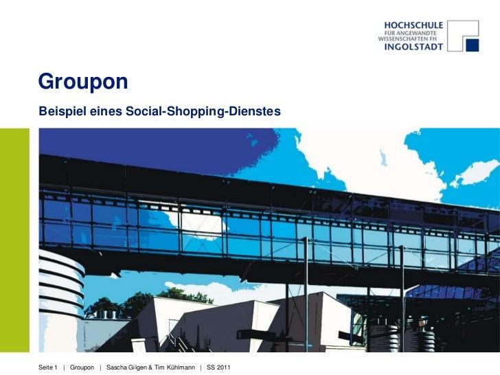 GrouponBeispiel eines Social-Shopping-DienstesSeite 1 | Groupon | Sascha Gilgen & Tim Kühlmann | SS 2011