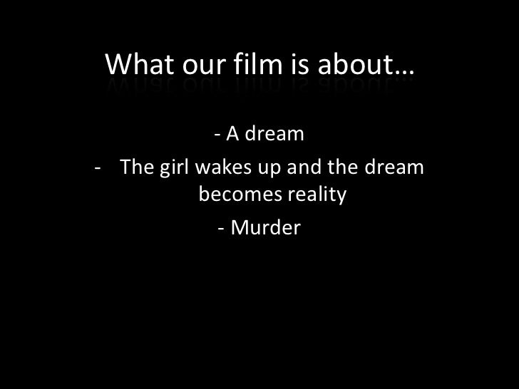 What our film is about…            - A dream- The girl wakes up and the dream           becomes reality             - Murder