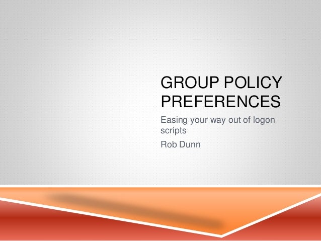 GROUP POLICY PREFERENCES Easing your way out of logon scripts Rob Dunn