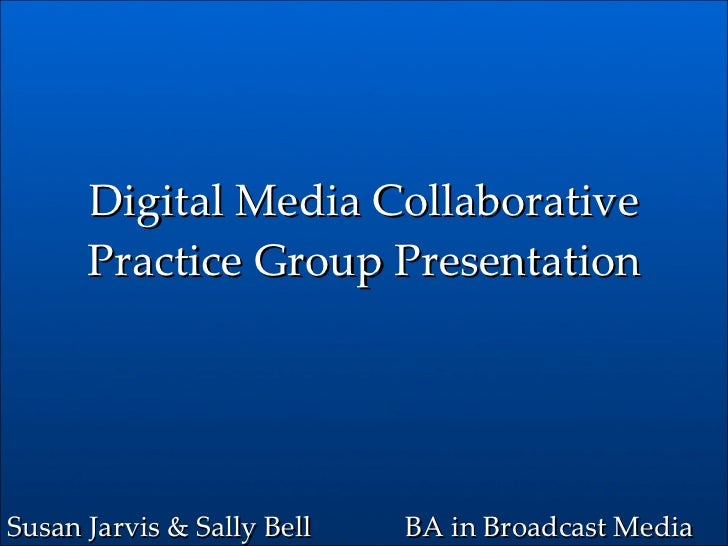 Digital Media Collaborative Practice Group Presentation BA in Broadcast Media Susan Jarvis & Sally Bell