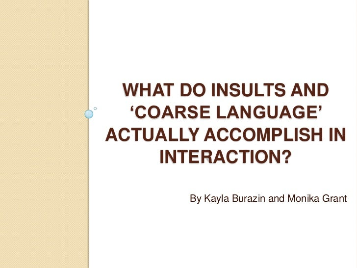 WHAT DO INSULTS AND  'COARSE LANGUAGE'ACTUALLY ACCOMPLISH IN     INTERACTION?       By Kayla Burazin and Monika Grant