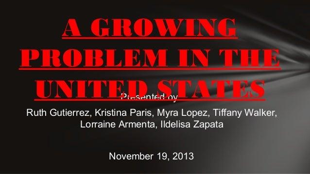 A GROWING PROBLEM IN THE UNITED STATES Presented by:  Ruth Gutierrez, Kristina Paris, Myra Lopez, Tiffany Walker, Lorraine...