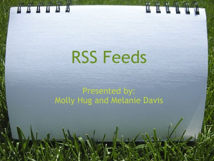 RSS Feeds Presented by: Molly Hug and Melanie Davis