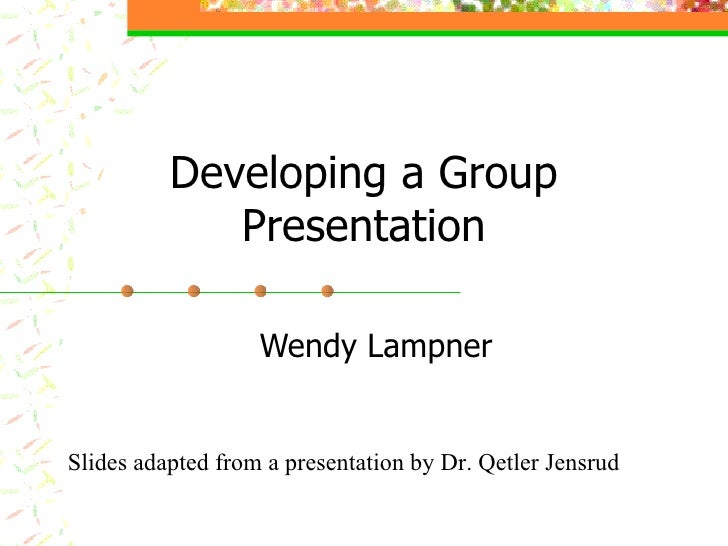 Developing a Group Presentation Wendy Lampner Slides adapted from a presentation by Dr. Qetler Jensrud