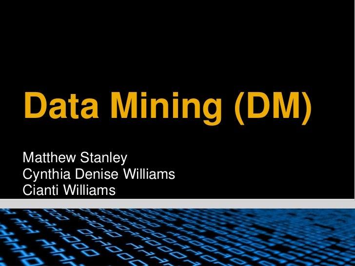 Data Mining (DM)<br />Matthew Stanley<br />Cynthia Denise Williams<br />Cianti Williams<br />