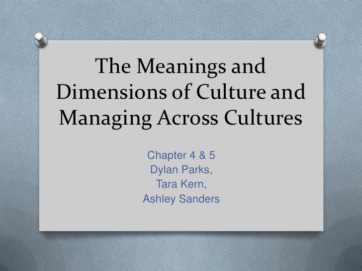 The Meanings and Dimensions of Culture and Managing Across Cultures<br />Chapter 4 & 5<br />Dylan Parks,<br />Tara Kern,<b...