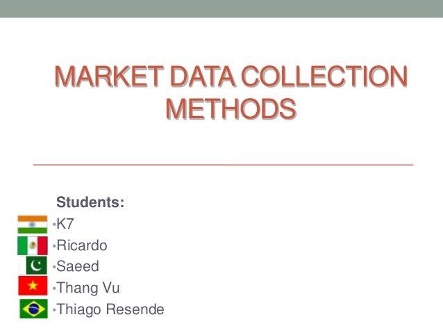 MARKET DATA COLLECTION METHODS Students: •K7 •Ricardo •Saeed •Thang Vu •Thiago Resende