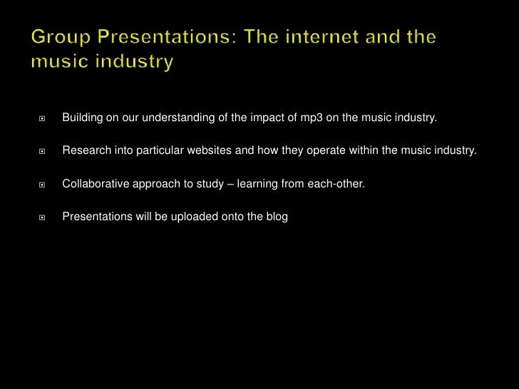 Group Presentations: The internet and the music industry<br />Building on our understanding of the impact of mp3 on the mu...