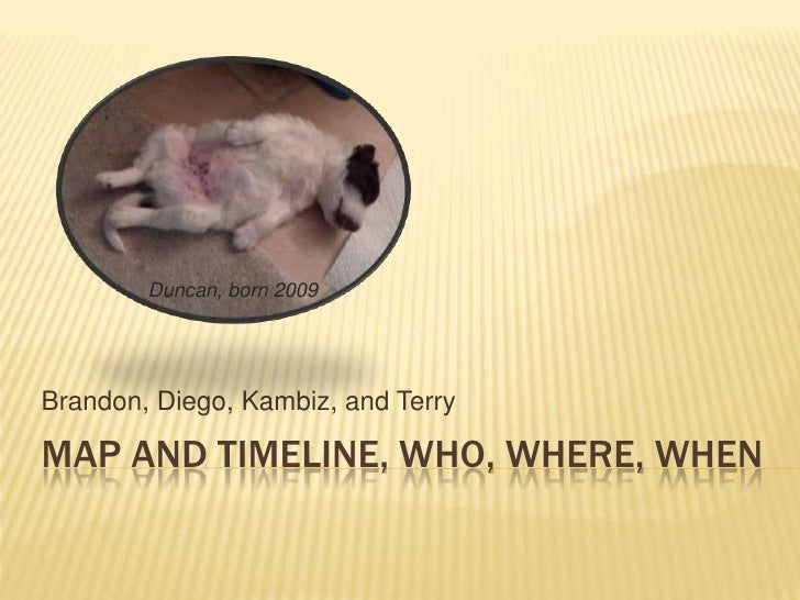 Map and timeline, who, where, when<br />Brandon, Diego, Kambiz, and Terry<br />Duncan, born 2009<br />