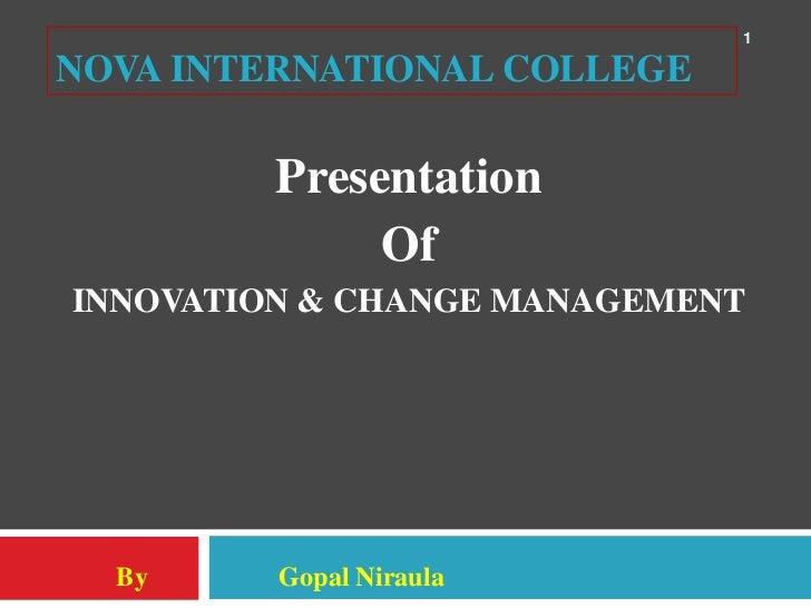 1NOVA INTERNATIONAL COLLEGE         Presentation              OfINNOVATION & CHANGE MANAGEMENT  By     Gopal Niraula