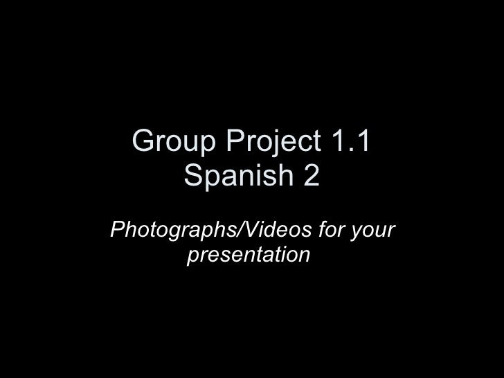 Group Project 1.1 Spanish 2 Photographs/Videos for your presentation