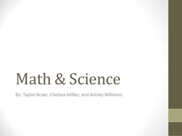Math & Science By: Taylor Bruer, Chelsea Miller, and Ashley Williams