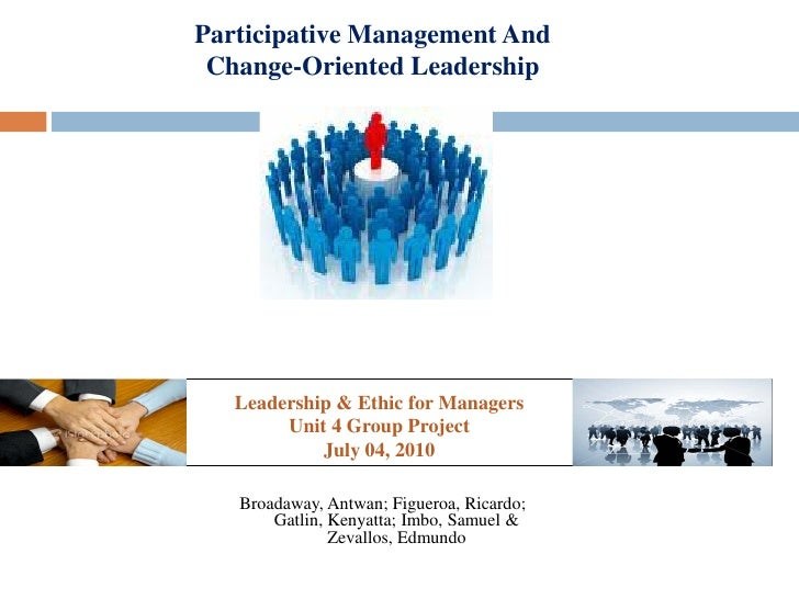 Participative Management And Change-Oriented Leadership   Leadership & Ethic for Managers        Unit 4 Group Project     ...
