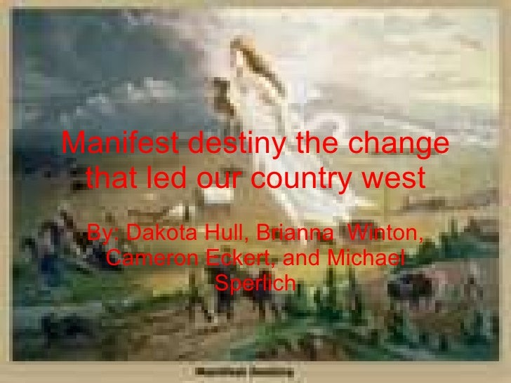 Manifest destiny the change that led our country west By: Dakota Hull, Brianna  Winton, Cameron Eckert, and Michael Sperlich