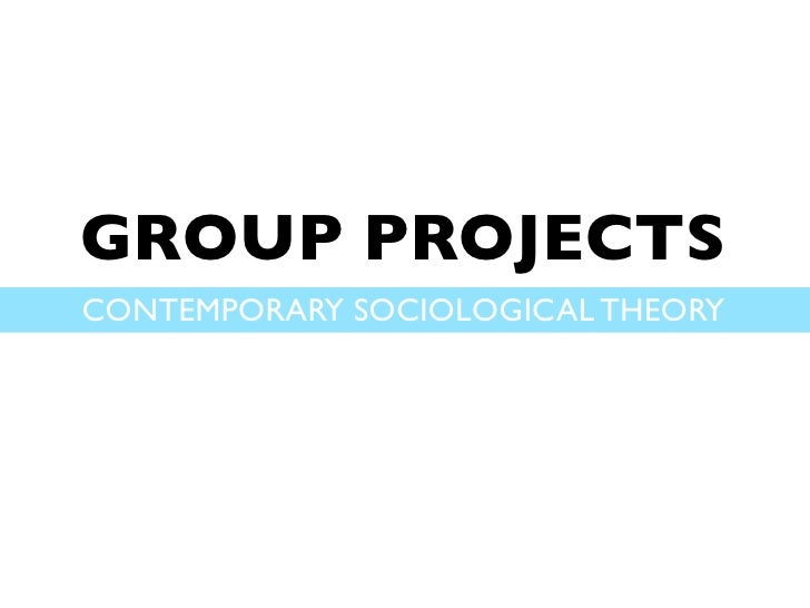 GROUP PROJECTSCONTEMPORARY SOCIOLOGICAL THEORY