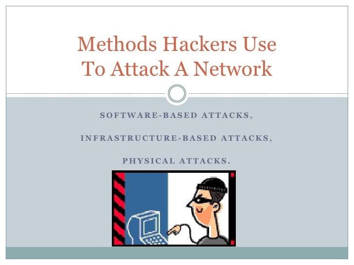 Methods Hackers UseTo Attack A Network  SOFTWARE-BASED ATTACKS,INFRASTRUCTURE-BASED ATTACKS,      PHYSICAL ATTACKS.