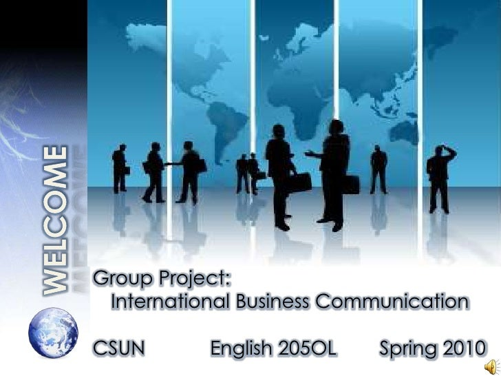 WELCOME<br />Group Project:<br />International Business Communication<br />CSUN            English 205OL        Spring 201...
