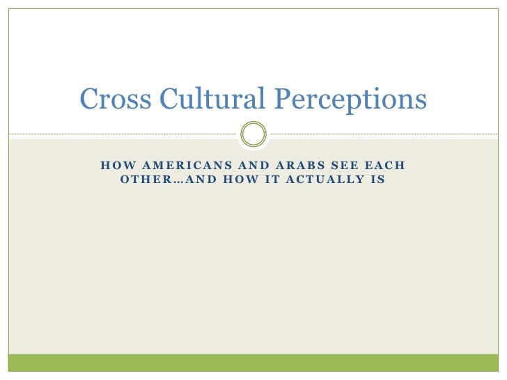 How Americans and arabs see each other…and how it actually is<br />Cross Cultural Perceptions<br />