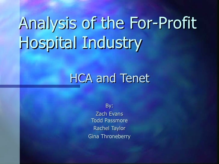 Analysis of the For-Profit Hospital Industry HCA and Tenet By: Zach Evans Todd Passmore Rachel Taylor Gina Throneberry