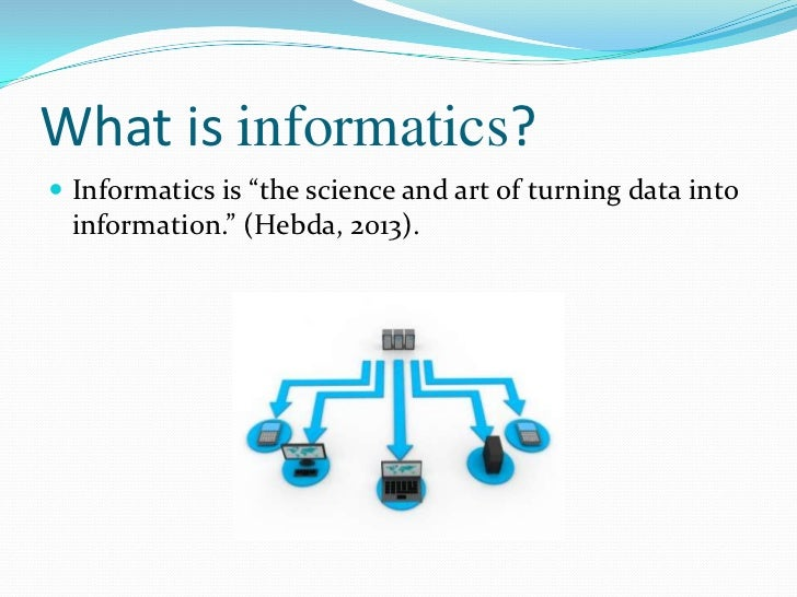 """What is informatics? Informatics is """"the science and art of turning data into  information."""" (Hebda, 2013)."""