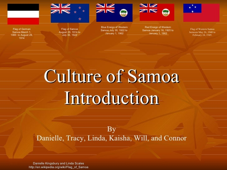 Culture of Samoa Introduction By Danielle, Tracy, Linda, Kaisha, Will, and Connor Flag of German Samoa March 1, 1900  to A...