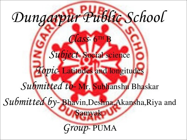 Dungarpur Public School               Class- 6TH B          Subject- Social science       Topic- Latitudes and longitudes ...