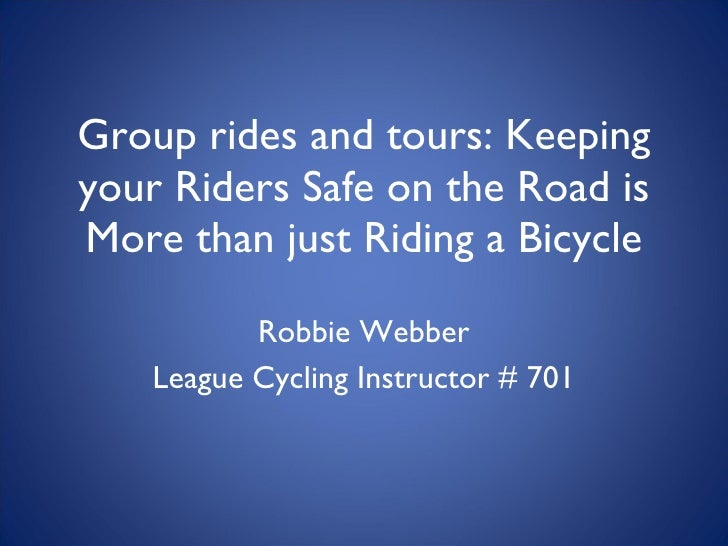 Group rides and tours: Keeping your Riders Safe on the Road is More than just Riding a Bicycle Robbie Webber League Cyclin...