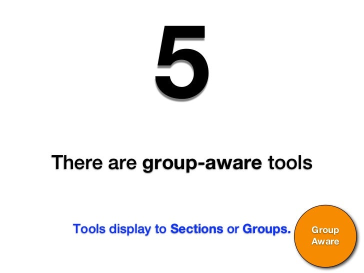 5There are group-aware tools  Tools display to Sections or Groups.   Group                                         Aware