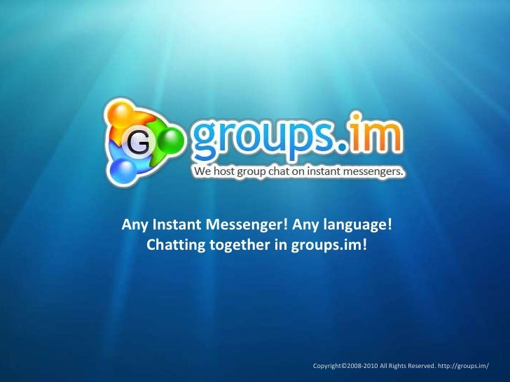 Any Instant Messenger! Any language!<br />Chatting together in groups.im!<br />Copyright©2008-2010 All Rights Reserved. ht...