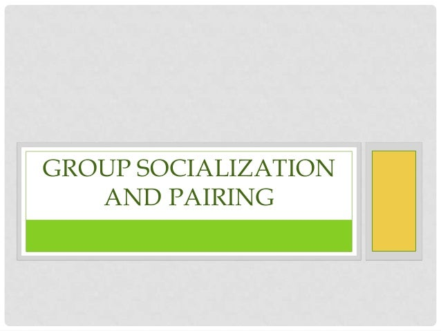 GROUP SOCIALIZATION   AND PAIRING