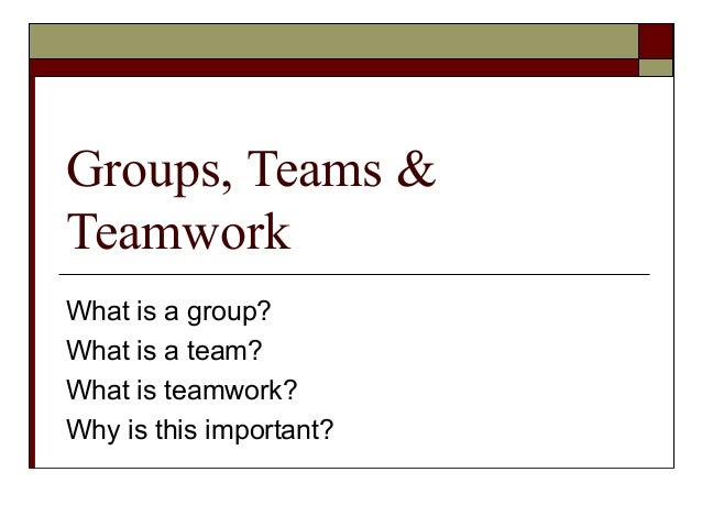 Groups, Teams & Teamwork What is a group? What is a team? What is teamwork? Why is this important?